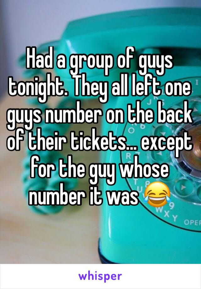 Had a group of guys tonight. They all left one guys number on the back of their tickets... except for the guy whose number it was 😂