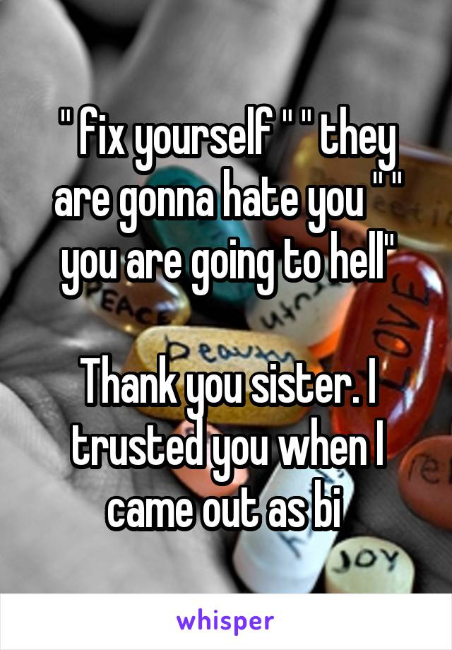 """"""" fix yourself """" """" they are gonna hate you """" """" you are going to hell""""  Thank you sister. I trusted you when I came out as bi"""