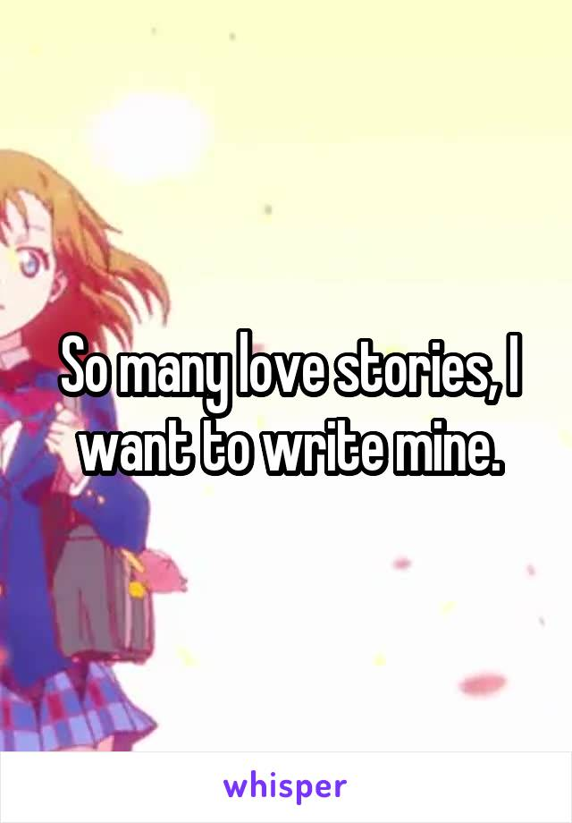 So many love stories, I want to write mine.