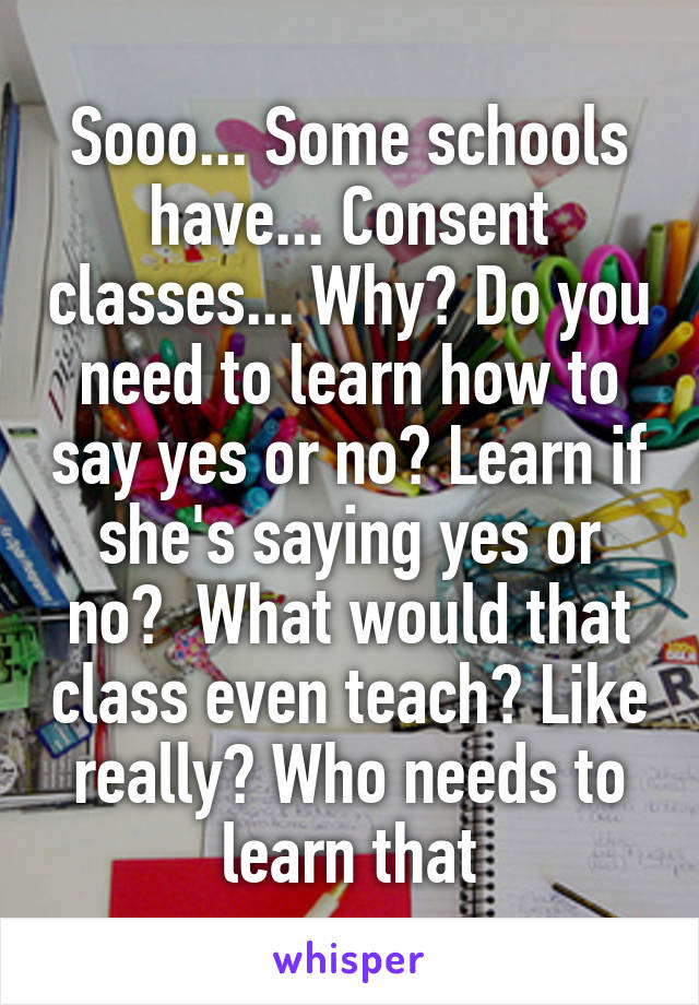 Sooo... Some schools have... Consent classes... Why? Do you need to learn how to say yes or no? Learn if she's saying yes or no?  What would that class even teach? Like really? Who needs to learn that
