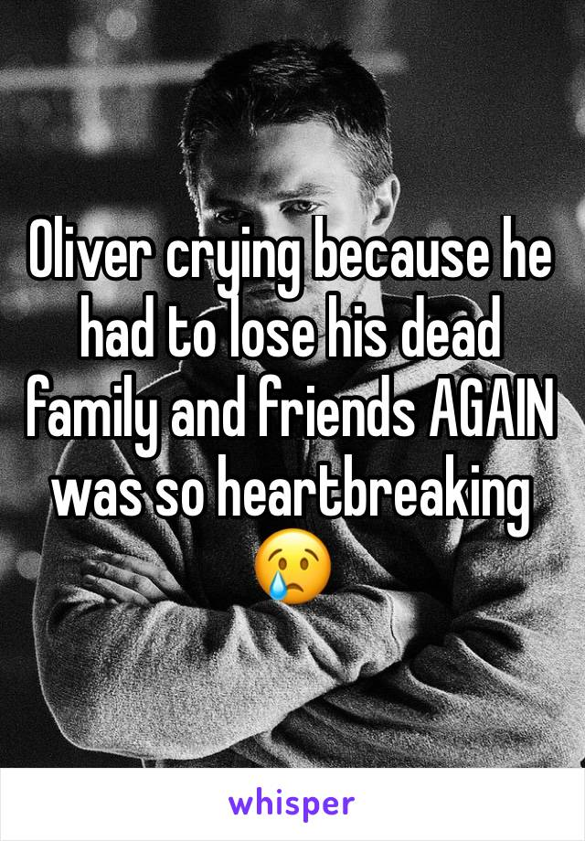 Oliver crying because he had to lose his dead family and friends AGAIN was so heartbreaking  😢