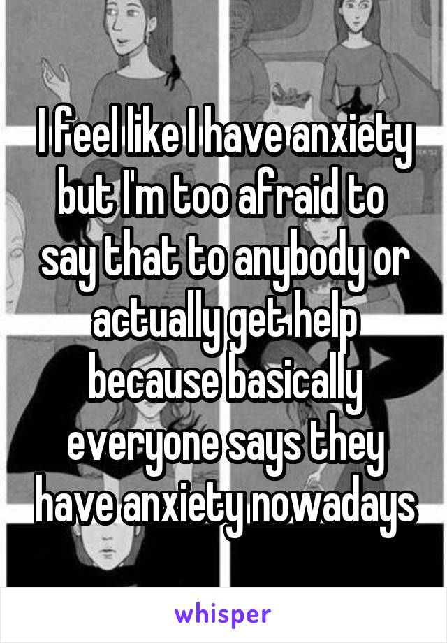 I feel like I have anxiety but I'm too afraid to  say that to anybody or actually get help because basically everyone says they have anxiety nowadays