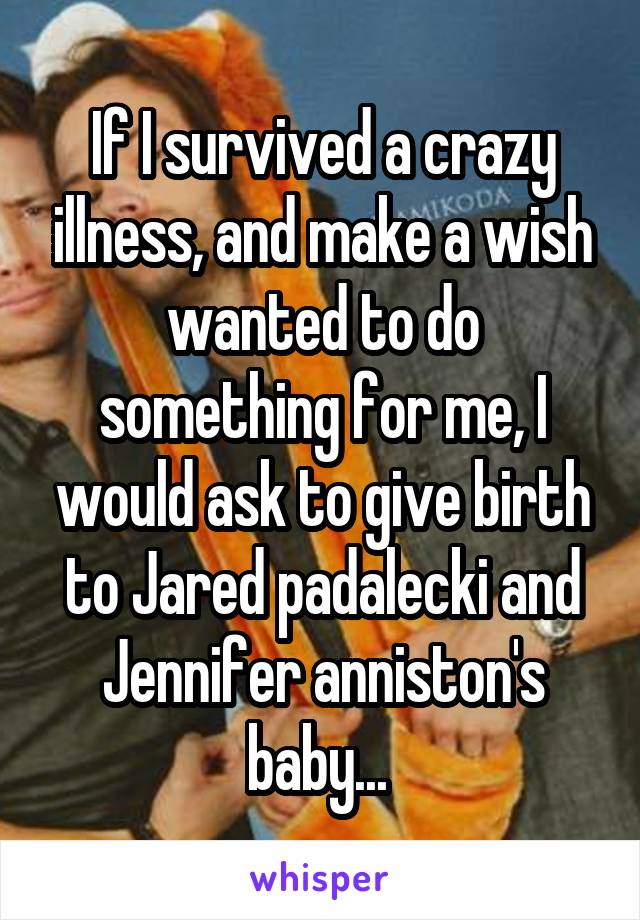 If I survived a crazy illness, and make a wish wanted to do something for me, I would ask to give birth to Jared padalecki and Jennifer anniston's baby...