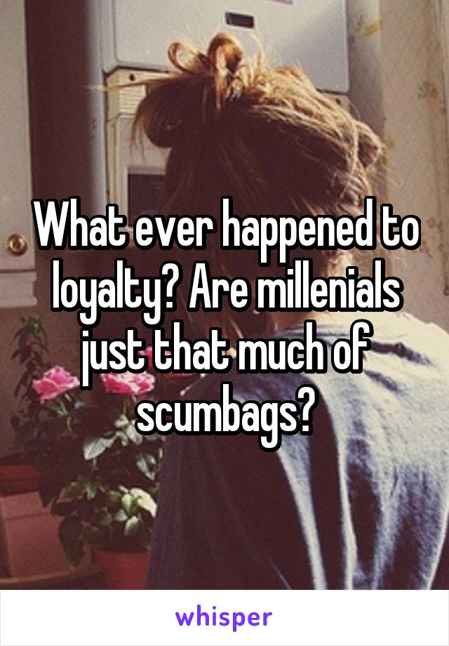 What ever happened to loyalty? Are millenials just that much of scumbags?