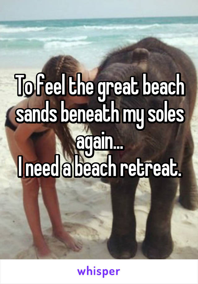 To feel the great beach sands beneath my soles again... I need a beach retreat.