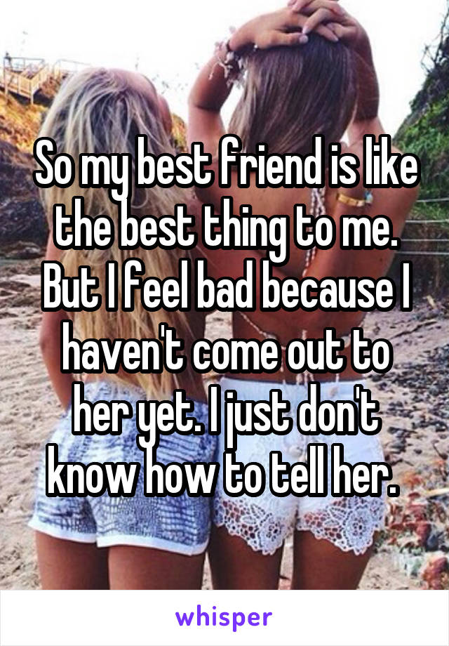 So my best friend is like the best thing to me. But I feel bad because I haven't come out to her yet. I just don't know how to tell her.