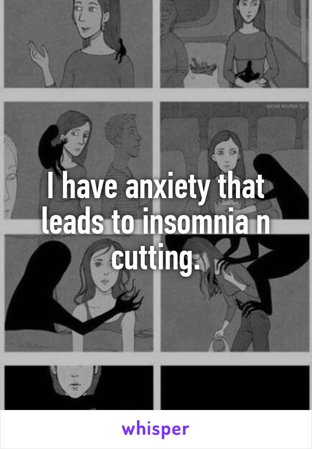 I have anxiety that leads to insomnia n cutting.