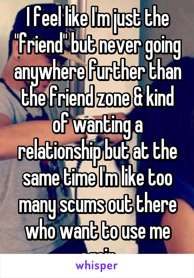 """I feel like I'm just the """"friend"""" but never going anywhere further than the friend zone & kind of wanting a relationship but at the same time I'm like too many scums out there who want to use me again"""