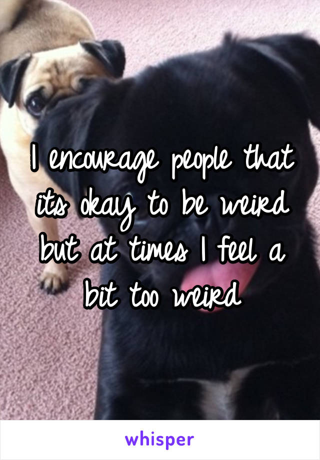 I encourage people that its okay to be weird but at times I feel a bit too weird