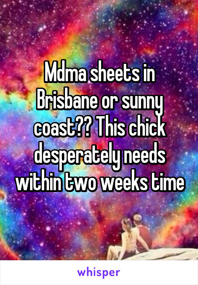 Mdma sheets in Brisbane or sunny coast?? This chick desperately needs within two weeks time