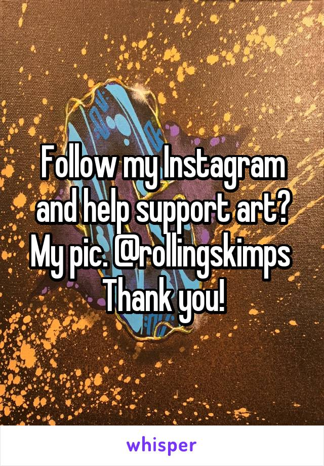 Follow my Instagram and help support art? My pic. @rollingskimps  Thank you!