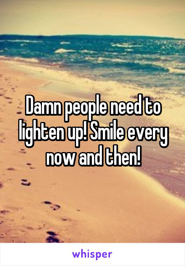 Damn people need to lighten up! Smile every now and then!