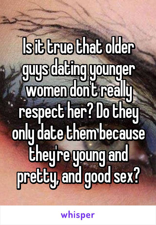 Is it true that older guys dating younger women don't really respect her? Do they only date them because they're young and pretty, and good sex?