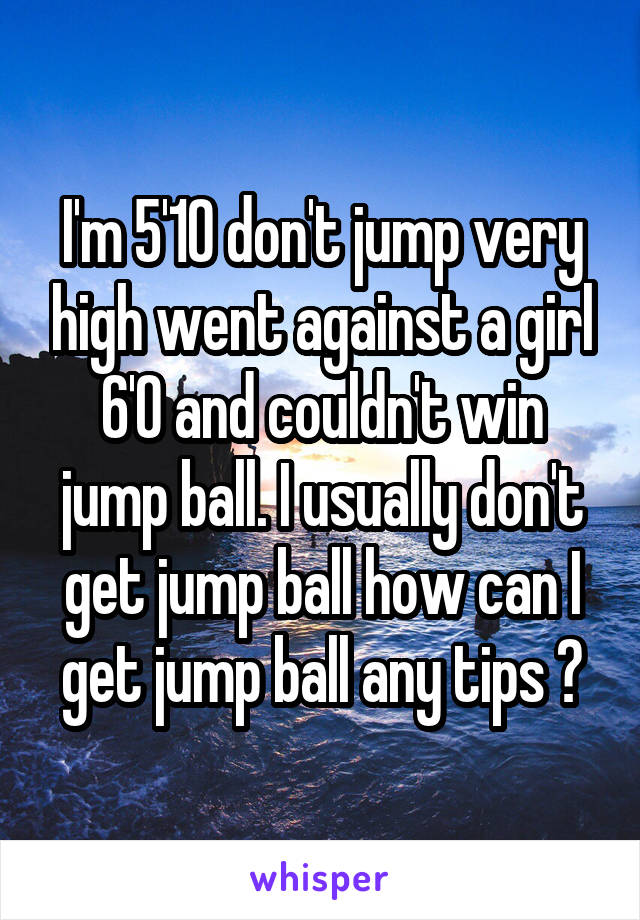I'm 5'10 don't jump very high went against a girl 6'0 and couldn't win jump ball. I usually don't get jump ball how can I get jump ball any tips ?
