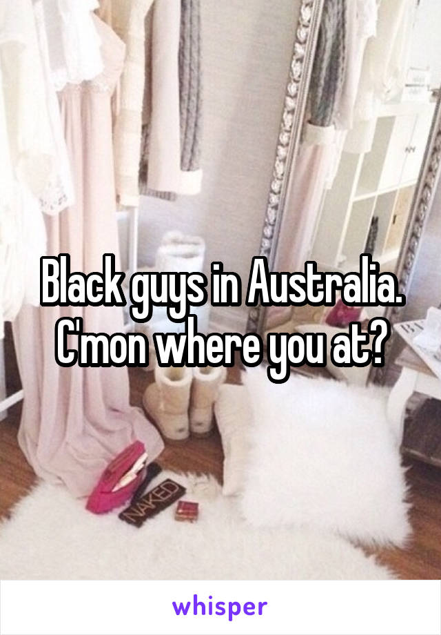 Black guys in Australia. C'mon where you at?