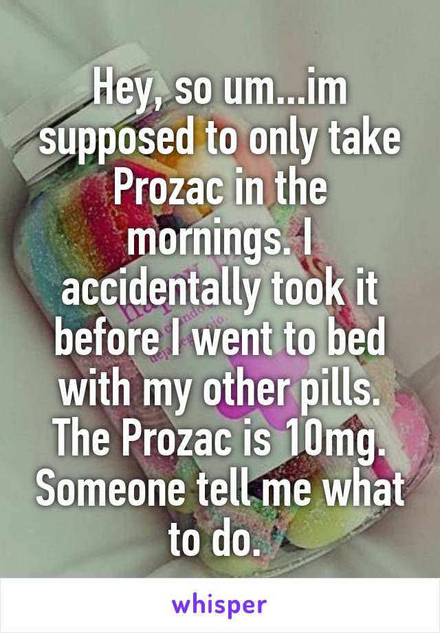 Hey, so um...im supposed to only take Prozac in the mornings. I accidentally took it before I went to bed with my other pills. The Prozac is 10mg. Someone tell me what to do.