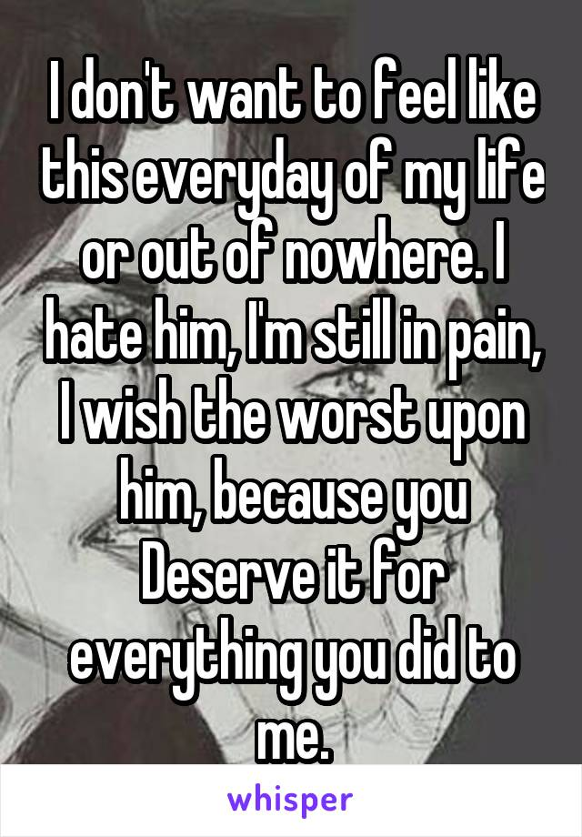 I don't want to feel like this everyday of my life or out of nowhere. I hate him, I'm still in pain, I wish the worst upon him, because you Deserve it for everything you did to me.
