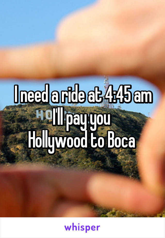 I need a ride at 4:45 am I'll pay you  Hollywood to Boca