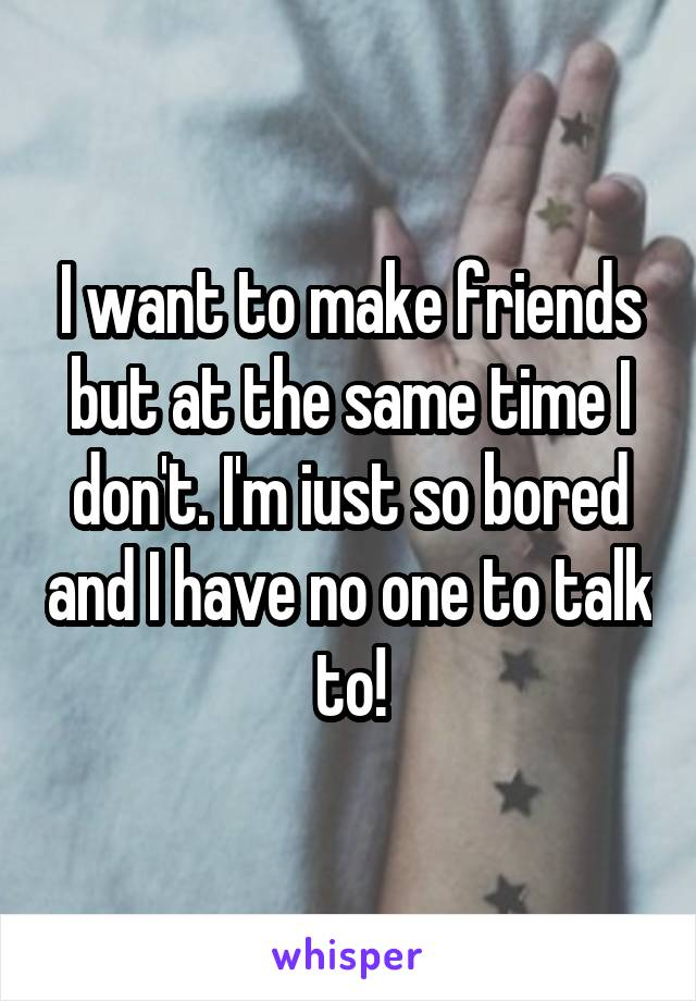 I want to make friends but at the same time I don't. I'm iust so bored and I have no one to talk to!