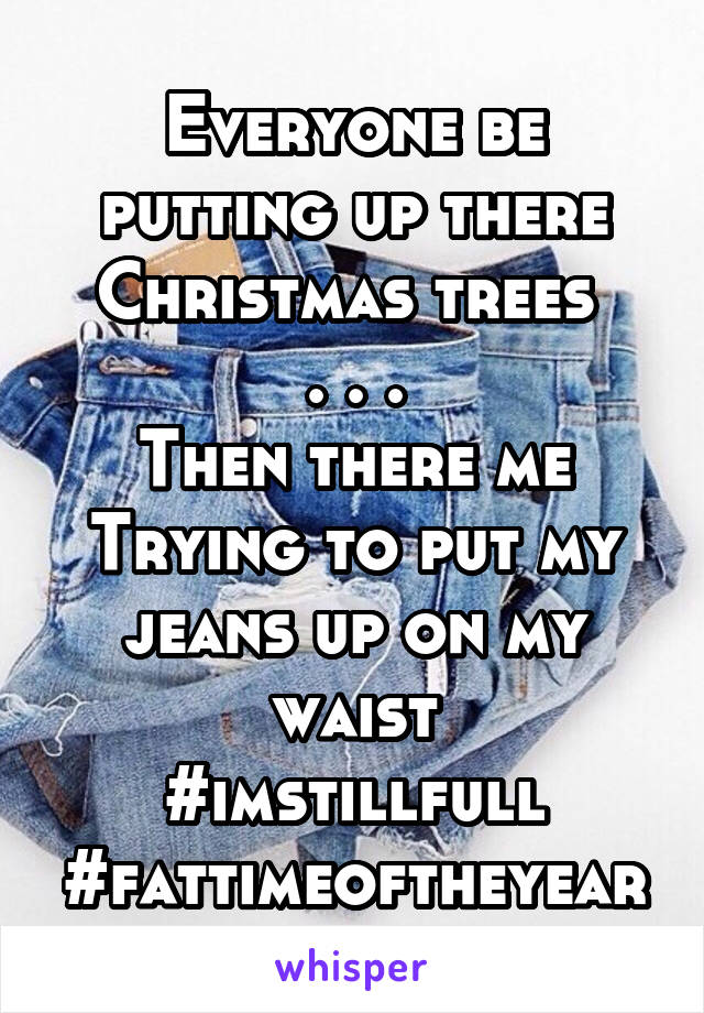 Everyone be putting up there Christmas trees  . . . Then there me Trying to put my jeans up on my waist #imstillfull #fattimeoftheyear