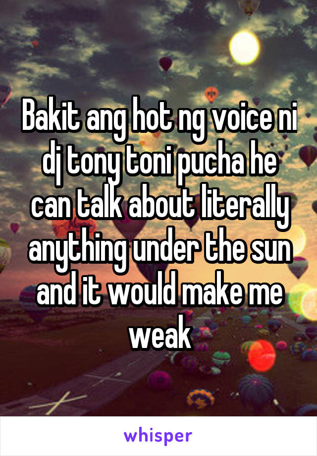 Bakit ang hot ng voice ni dj tony toni pucha he can talk about literally anything under the sun and it would make me weak