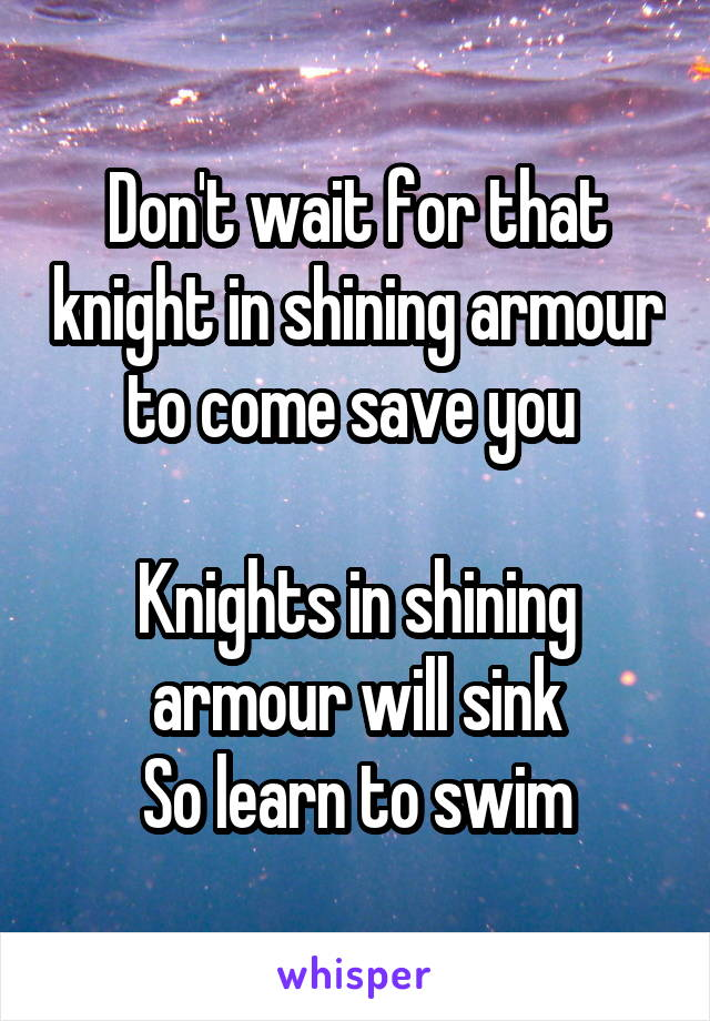Don't wait for that knight in shining armour to come save you   Knights in shining armour will sink So learn to swim