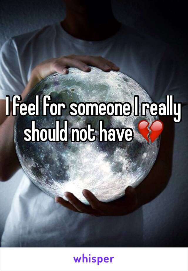 I feel for someone I really should not have 💔