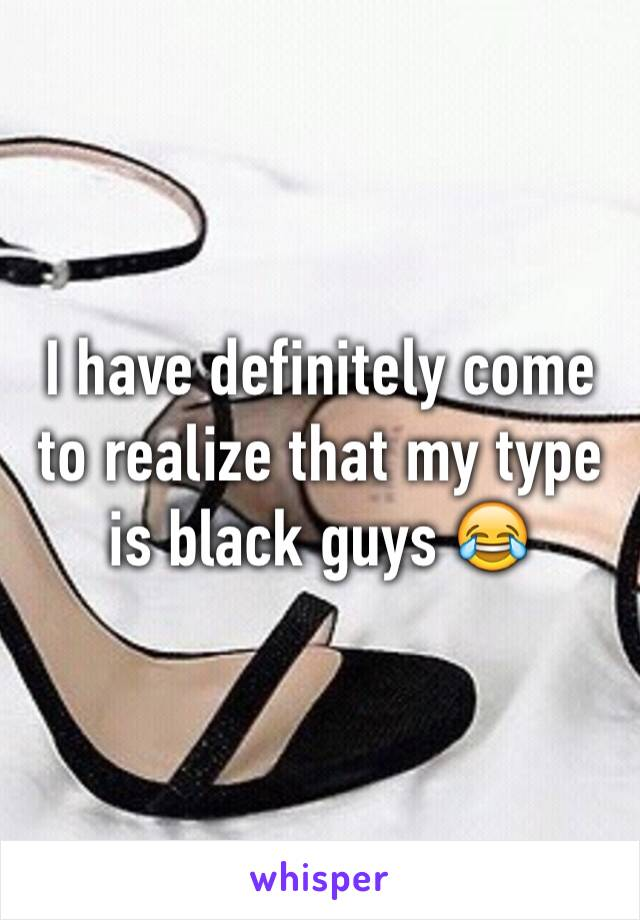I have definitely come to realize that my type is black guys 😂