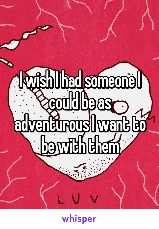 I wish I had someone I could be as adventurous I want to be with them
