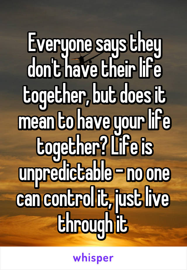 Everyone says they don't have their life together, but does it mean to have your life together? Life is unpredictable - no one can control it, just live  through it