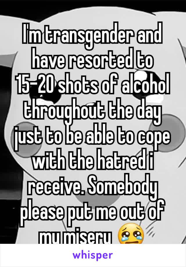 I'm transgender and have resorted to 15-20 shots of alcohol throughout the day just to be able to cope with the hatred i receive. Somebody please put me out of my misery 😢