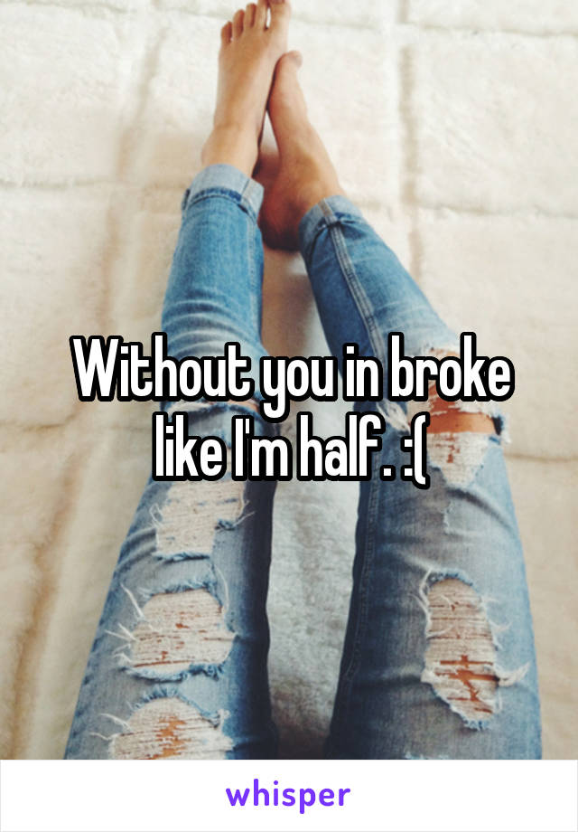 Without you in broke like I'm half. :(