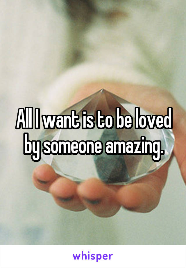 All I want is to be loved by someone amazing.