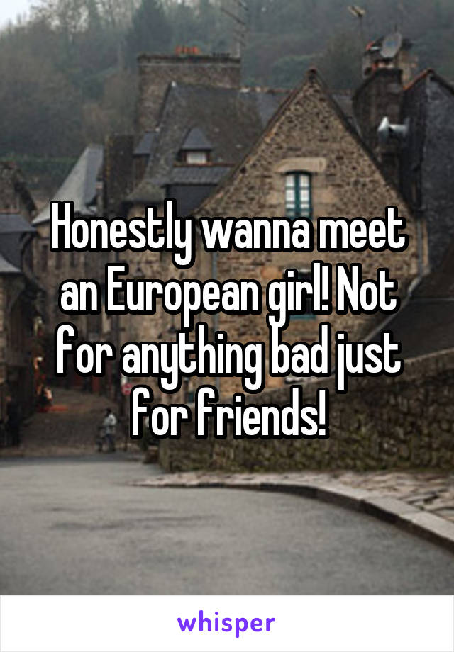 Honestly wanna meet an European girl! Not for anything bad just for friends!