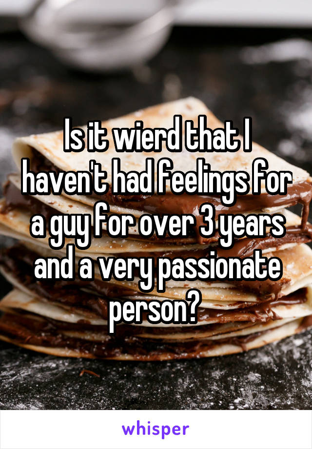 Is it wierd that I haven't had feelings for a guy for over 3 years and a very passionate person?