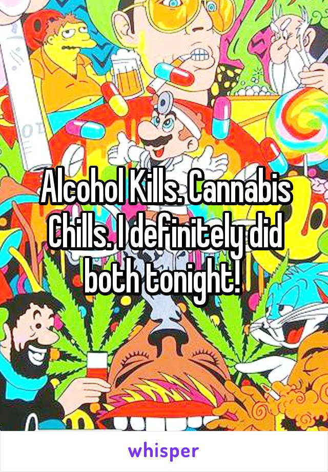 Alcohol Kills. Cannabis Chills. I definitely did both tonight!