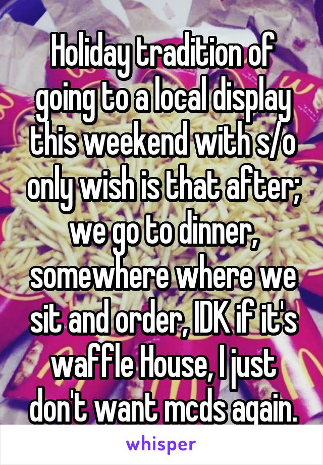 Holiday tradition of going to a local display this weekend with s/o only wish is that after; we go to dinner, somewhere where we sit and order, IDK if it's waffle House, I just don't want mcds again.