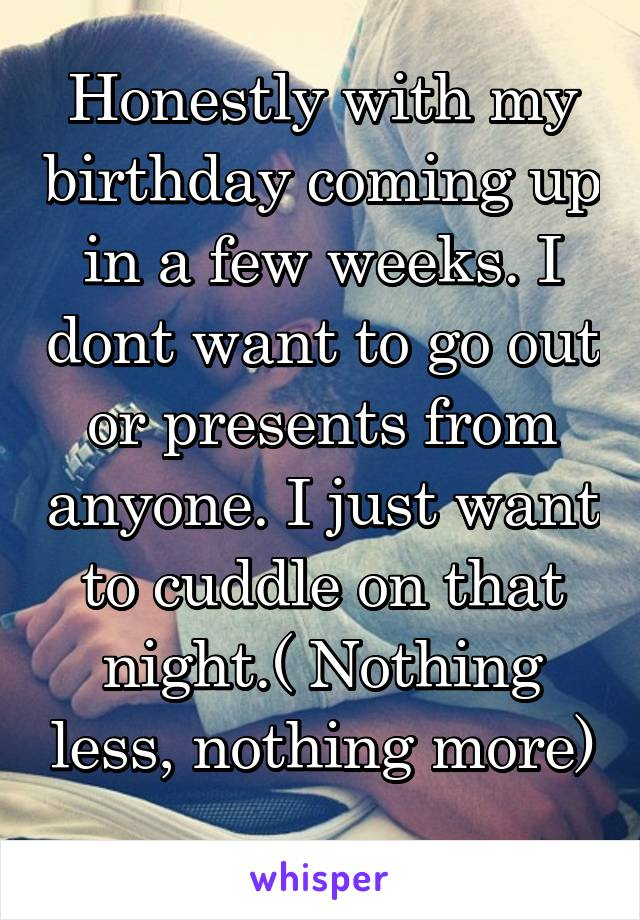 Honestly with my birthday coming up in a few weeks. I dont want to go out or presents from anyone. I just want to cuddle on that night.( Nothing less, nothing more)