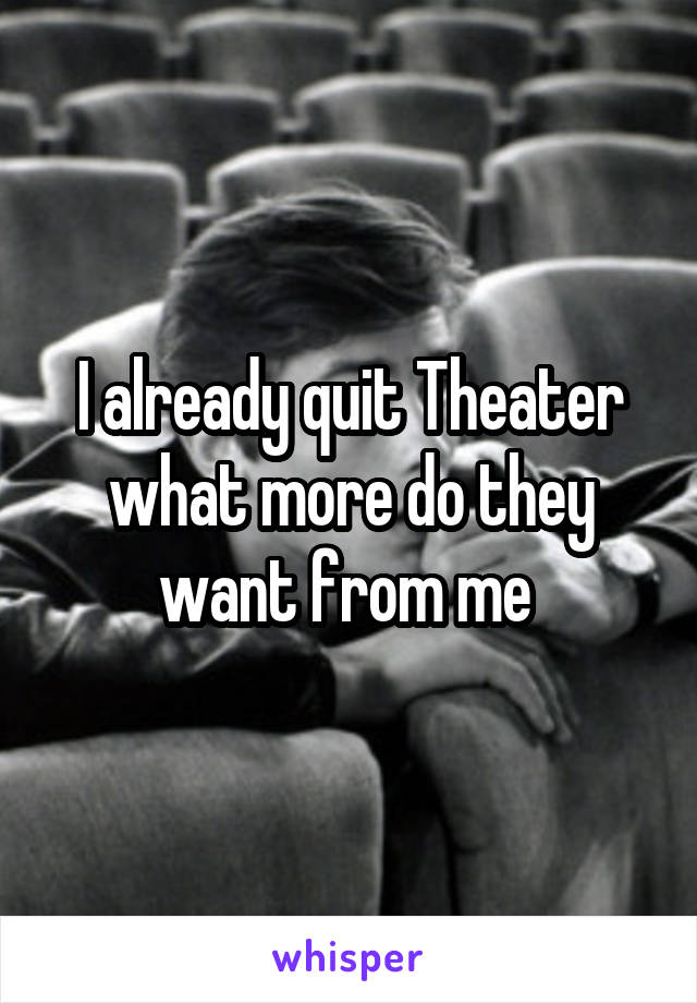 I already quit Theater what more do they want from me