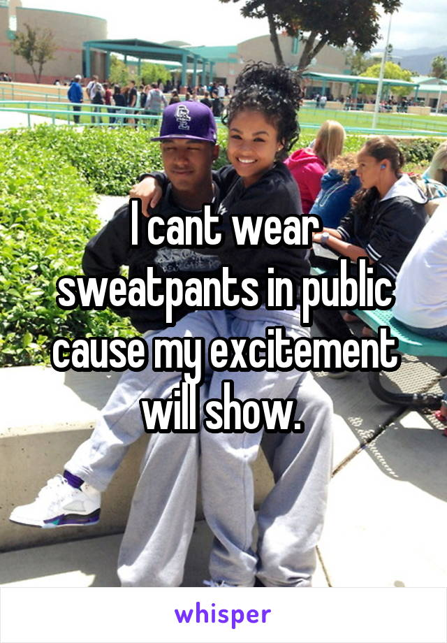 I cant wear sweatpants in public cause my excitement will show.