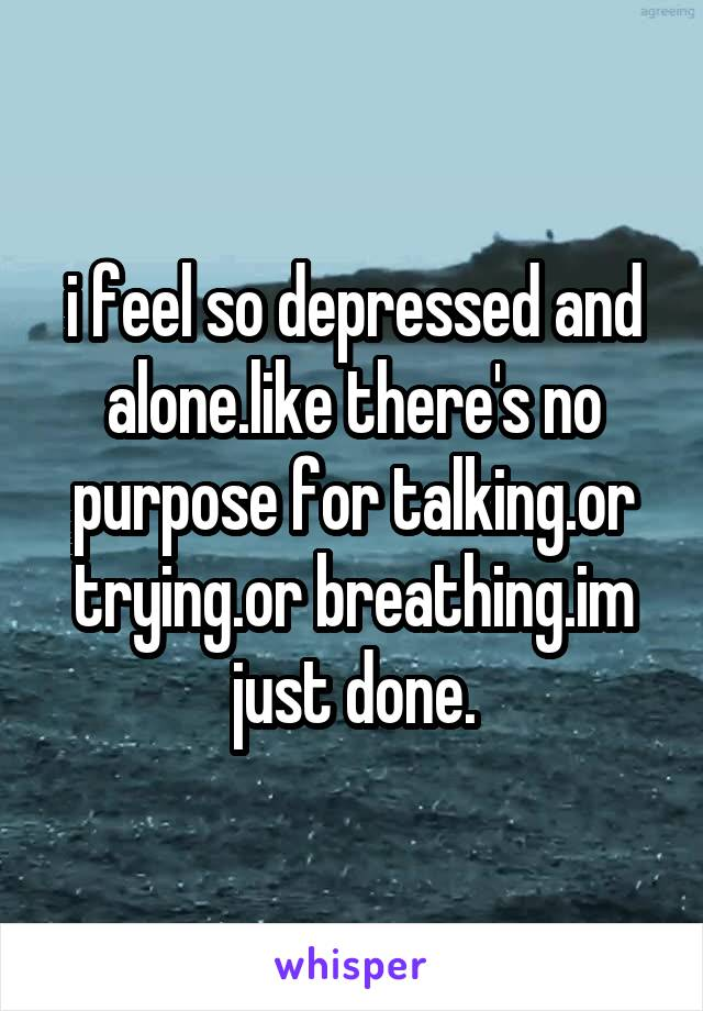 i feel so depressed and alone.like there's no purpose for talking.or trying.or breathing.im just done.