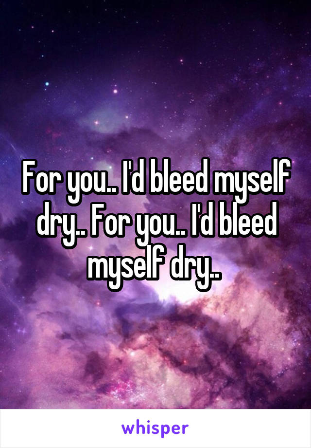 For you.. I'd bleed myself dry.. For you.. I'd bleed myself dry..