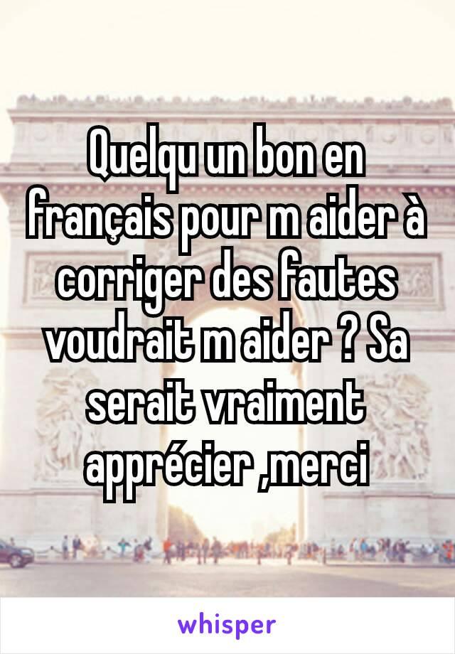 Quelqu un bon en français pour m aider à corriger des fautes voudrait m aider ? Sa serait vraiment apprécier ,merci