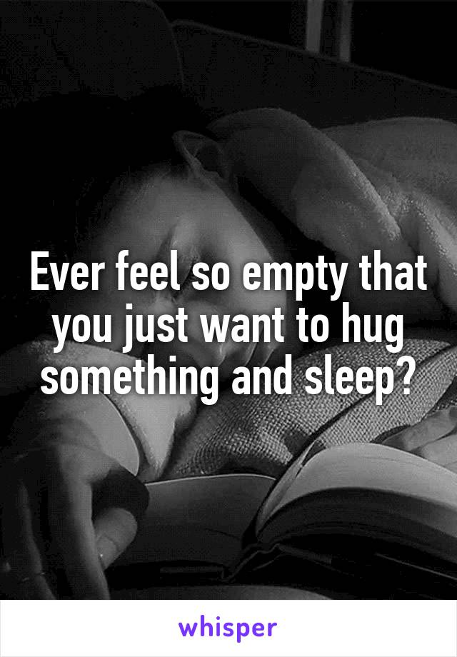 Ever feel so empty that you just want to hug something and sleep?
