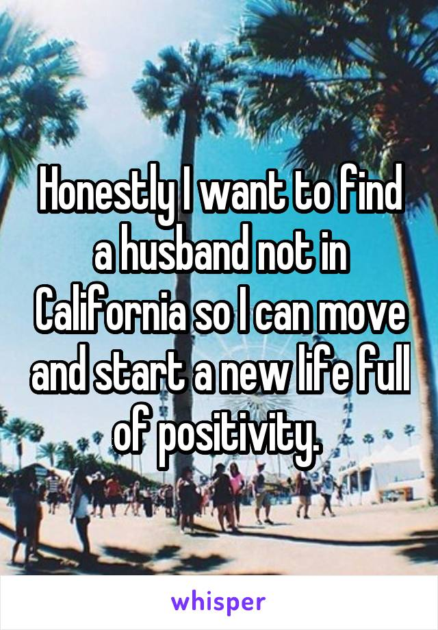 Honestly I want to find a husband not in California so I can move and start a new life full of positivity.