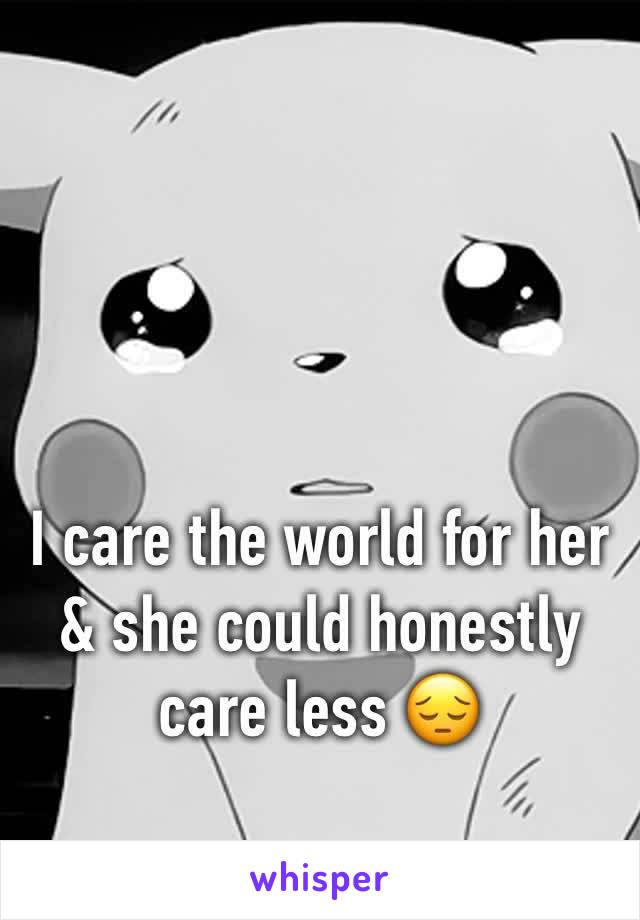 I care the world for her & she could honestly care less 😔