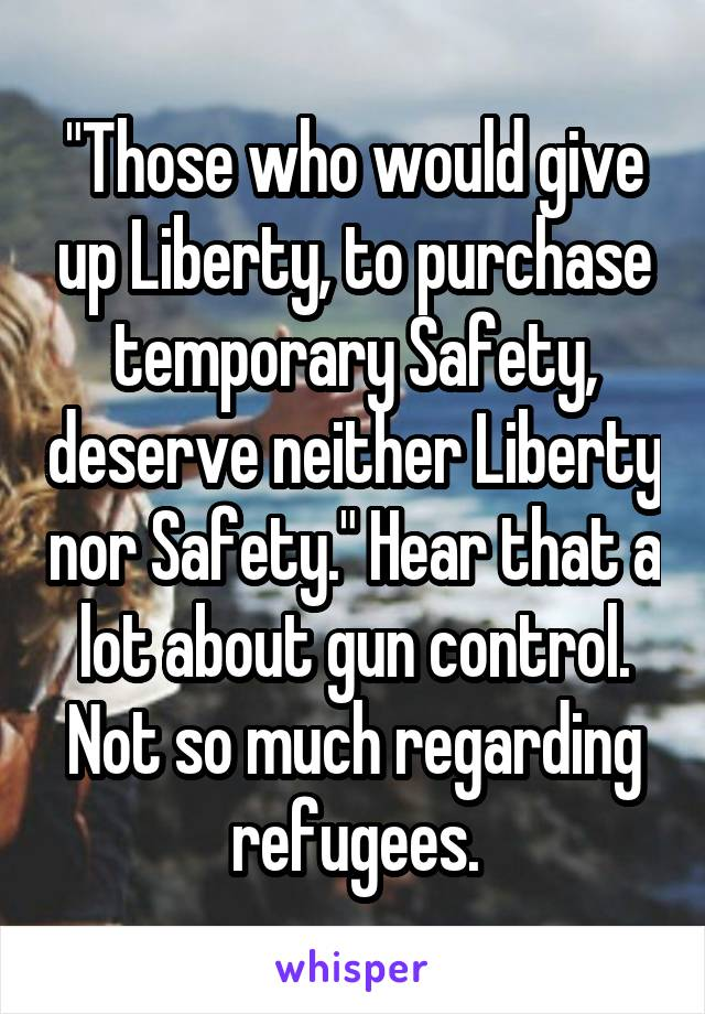 """Those who would give up Liberty, to purchase temporary Safety, deserve neither Liberty nor Safety."" Hear that a lot about gun control. Not so much regarding refugees."