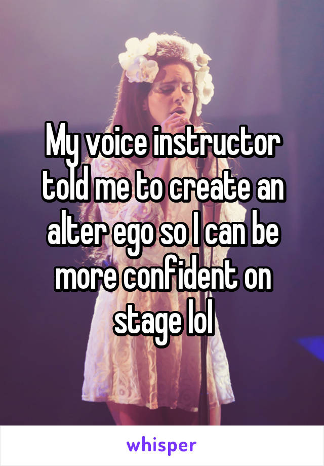 My voice instructor told me to create an alter ego so I can be more confident on stage lol
