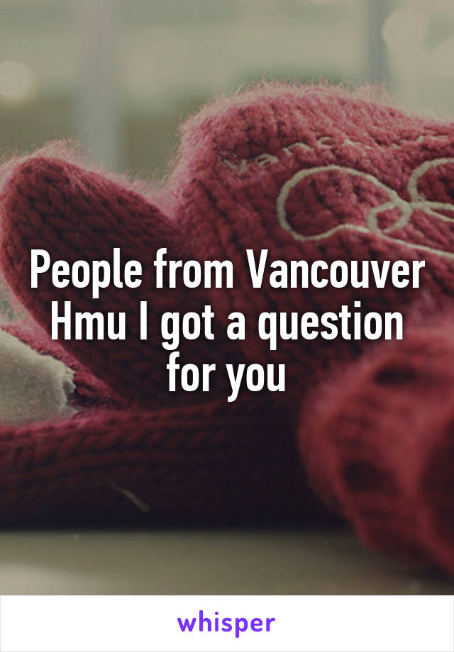 People from Vancouver Hmu I got a question for you