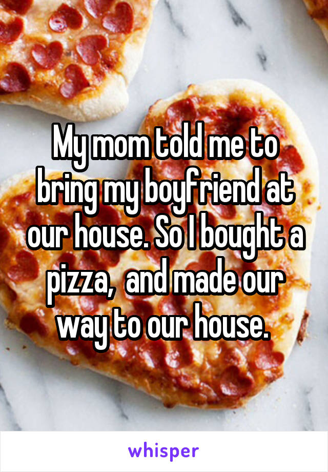 My mom told me to bring my boyfriend at our house. So I bought a pizza,  and made our way to our house.